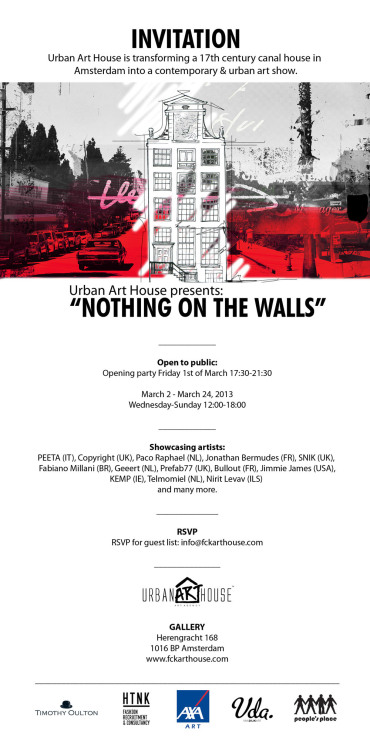 Nothing On The Walls Herengracht 168, Amsterdam, Netherlands  Opening party: Friday 1st March 2013 Time: 17.30 - 21.30 Show open to public: March 2 -24, 2013 Wed - Sun 12.00 - 18.00