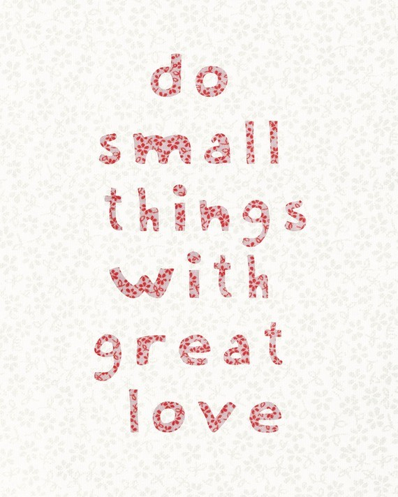 thingssheloves:  (via Do Small Things With Great Love Inspirational Quote Art by UUPP)