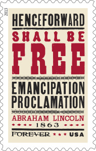 via USPS' Stamp of Approval: Emancipation Proclamation Stamp to Be Issued Jan. 1 in Washington, D.C.:   We are delighted today to announce that the 2013 Emancipation Proclamation (Forever®) stamp will be officially dedicated in a ceremony on Tuesday, January 1, 2013, at the National Archives in Washington, D.C. The unveiling of the stamp will take place at 8:45 a.m. to be followed by a dramatic reading of the Emancipation Proclamation by Dr. Bernice Johnson Reagon. The event, which is free and open to the public, will take place in the Rotunda of the National Archives. Only 100 viewers will be allowed in the Rotunda, so arrive early. Another 200 attendees will be able to watch the program on a screen in an adjacent theater. We hope you will join us in celebrating Freedom's First Day!