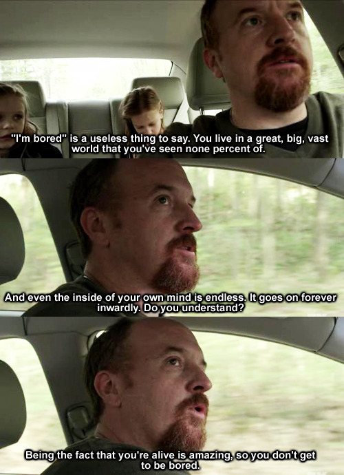 "twenty-26-six:  ""'Im bored' is a useless thing to say""- Louis Ck"