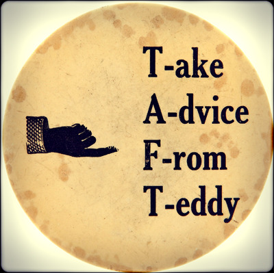 """T.A.F.T."" = ""Take Advice from Teddy""  William Howard Taft was Teddy Roosevelt's hand-picked successor in 1908, and Taft, no fan of campaigning, was happy to let Roosevelt stump for him. Taft's reliance on Roosevelt for help did not go unnoticed by journalists, who joked that ""T.A.F.T."" stood for ""Take Advice from Teddy."" Americans were convinced that Taft could deliver a continuation of the Roosevelt administration, handing William Jennings Bryan his third defeat.  Button from Heritage Auctions (HA.com)"