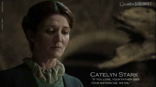 Catelyn Stark, If you lose, your father dies, your sisters die, we die.
