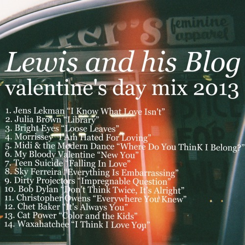 """I made a mix for today. Fourteen songs for February 14th. Stream it at the embedded link below or download the whole thingHERE. It's all properly tagged and ordered and everything. I made it for both my heartbroken followers and my happily coupled followers, but mostly for the heartbroken ones. Lewis and his Blog//Valentine's Day Mix 2013  Tracklist: 1.Jens Lekman - """"I Know What Love Isn't"""" 2.Julia Brown- """"Library"""" 3.Bright Eyes - """"Loose Leaves"""" 4.Morrissey- """"I Am Hated For Loving"""" 5.Midi & The Modern Dance - """"Where Do You Think I Belong?"""" 6.My Bloody Valentine- """"New You"""" 7.Teen Suicide - """"Falling In Love"""" 8.Sky Ferreira - """"Everything Is Embarrassing"""" 9.Dirty Projectors - """"Impregnable Question"""" 10.Bob Dylan- """"Don't Think Twice, It's Alright"""" 11.Christopher Owens - """"Everywhere You Knew"""" 12.Chet Baker - """"It's Always You"""" 13.Cat Power - """"Color and the Kids"""" 14.Waxahatchee - """"I Think I Love You"""""""