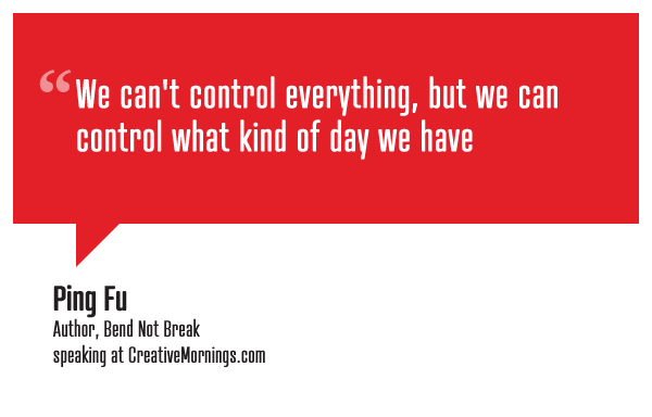 """We can't control everything, but we can control what kind of day we have.""  Ping Fu, Author, Bend Not Break speaking at CreativeMornings/NewYork(*watch the talk)"