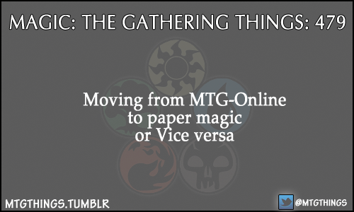 mtgthings:  Moving from MTG-Online to paper magic or Vice versa  Haha, I do this a lot, it always feels good.