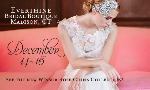 Everthine Bridal Boutique Dec. 14-16: Claire Pettibone 'Windsor Rose China' Collection Trunk Show: 10% OFF DURING THIS TRUNK SHOW ONLY 91 Wall Street, Madison, CT. By Appontment Only: (203) 421-6222 | info@shopeverthine.com