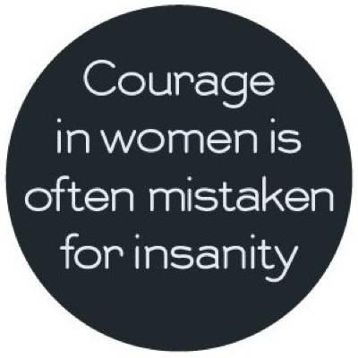 Courage in women is often mistaken for insanity