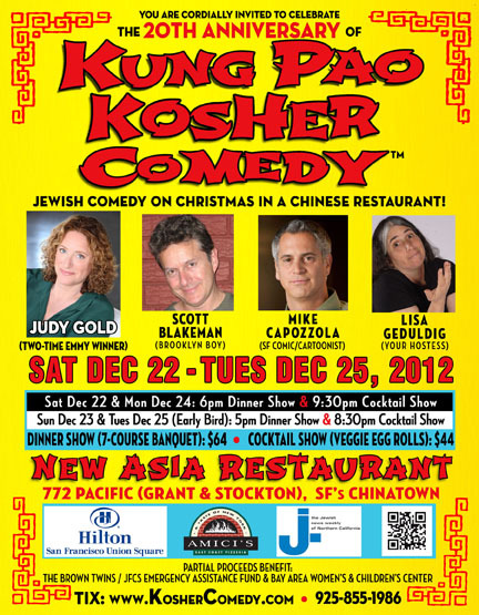 "12/22,23&25. 20th Anniversary of Kung Pao Kosher Comedy @ New Asia Restaurant. 772 Pacific St. SF. $44-$64. Featuring Judy Gold, Scott Blakeman, Mike Capozzola and Lisa Geduldig. Tickets/Information Available: Here.    Kung Pao Kosher Comedy™ is celebrating its 20th anniversary with the return of headliner, Judy Gold. In October of 1993, then 31 year old San Francisco-based Jewish comedian and New York transplant, Lisa Geduldig, had an epiphany that would solve a worldwide dilemma and answer the age-old question, ""What are Jews supposed to do on Christmas?"" She found herself telling Jewish jokes at The Peking Garden Club in South Hadley, MA at what she thought was going to be a comedy club but ended up being a Chinese restaurant, which she discovered upon her arrival. A phone conversation with an old friend from Jewish summer camp about the irony of telling Jewish jokes at a Chinese restaurant led to the idea of Jewish comedy on Christmas in a Chinese restaurant, and brainstorming Jewish, comedy, and Chinese food-related words led to the coining of Kung Pao Kosher Comedy."