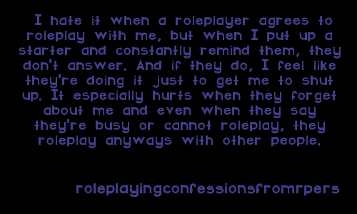 roleplayingconfessionsfromrpers:   I hate it when a roleplayer agrees to roleplay with me, but when I put up a starter and constantly remind them, they don't answer. And if they do, I feel like they're doing it just to get me to shut up. It especially hurts when they forget about me and even when they say they're busy or cannot roleplay, they roleplay anyways with other people.