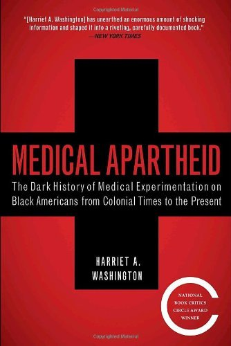 soulbrotherv2:  Medical Apartheid: The Dark History of Medical Experimentation on Black Americans from Colonial Times to the Present by Harriet A. Washington  From the era of slavery to the present day, the first full history of black America's shocking mistreatment as unwilling and unwitting experimental subjects at the hands of the medical establishment.Medical Apartheid is the first and only comprehensive history of medical experimentation on African Americans. Starting with the earliest encounters between black Americans and Western medical researchers and the racist pseudoscience that resulted, it details the ways both slaves and freedmen were used in hospitals for experiments conducted without their knowledge—a tradition that continues today within some black populations. It reveals how blacks have historically been prey to grave-robbing as well as unauthorized autopsies and dissections. Moving into the twentieth century, it shows how the pseudoscience of eugenics and social Darwinism was used to justify experimental exploitation and shoddy medical treatment of blacks, and the view that they were biologically inferior, oversexed, and unfit for adult responsibilities. Shocking new details about the government's notorious Tuskegee experiment are revealed, as are similar, less-well-known medical atrocities conducted by the government, the armed forces, prisons, and private institutions. The product of years of prodigious research into medical journals and experimental reports long undisturbed, Medical Apartheid reveals the hidden underbelly of scientific research and makes possible, for the first time, an understanding of the roots of the African American health deficit. At last, it provides the fullest possible context for comprehending the behavioral fallout that has caused black Americans to view researchers—and indeed the whole medical establishment—with such deep distrust. No one concerned with issues of public health and racial justice can afford not to read Medical Apartheid, a masterful book that will stir up both controversy and long-needed debate.