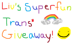 "nemusou: welcome to Liv's Happy Superfun Time Trans*/Queer Resource Giveaway!!! i've (almost) reached 400 followers and i figured i should do something useful with my blog if that many people are watching me have mental break downs and reblog pokemon and bubbline all day. giveaway ends June 15th, 2013!! rules!!!! don't have to be following me i don't really care all that much but it'd be nice if you want to/like my blog sorry guys but this is for PEOPLE WHO IDENTIFY AS TRANSGENDER*/GENDERQUEER/AGENDERED/SOME VARIATION OF GENDER THAT IS NOT!!! CISGENDER! i'm giving away resources for those who may not have proper access.i'd be really happy if you reblog as a signal boost but make sure you COMMENT on it saying ""signal boost"" or something like that so that i know you're not reblogging it for the actual giveaway 1 like and 1 reblog and that'll be counted as 2 entries but that's it!! i don't think it counts as any more if you do it more than once so have to have a valid address or po box or somewhere safe that i can send you your shit. i'm willing to ship/mail just about anywhere don't be an asshole!! that's about it for rules what you'll win!!! 100$ worth of any resources you might need as a trans* individual!! i'll buy you a binder, bra inserts, packer or stp, makeup, clothes, i'll send money for hormones shots, anything worth 100$ that you might need. we'll message back and forth first to see what you need as a unique awesome individual!! also as a special bonus, i'm a musician so i'll write a song for you and post it on my youtube channel! i'll write it about anything you want (you, your friend, your lover, your pet, your favourite tv show, whatever you want)"
