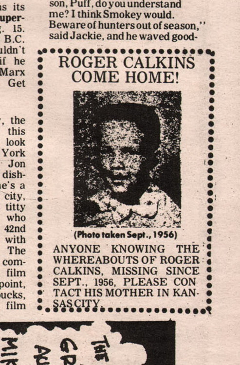 "ROGER CALKINS COME HOME! Personal ad from the Berkeley Tribe (August 8, 1969). Personal messages of the sort inquiring of the well-being of people like Roger Calkins was a semi-regular feature of the counter-culture periodicals of the 1960s. Worried that young, impulsive and perhaps ill-prepared youth ran away or went to join the various regional movements families and friend often placed personal ads in the papers and magazines that catered to a certain area's demographics. Whoever placed this personal ad in a 1969 Berkeley counter-culture newspaper was confident, for example, that wherever he was Roger would not be reading the Wall Street Journal.  That some people ""turned on, tuned in and dropped out"" from mainstream culture in the 1960s is not surprising in itself. The alleged enlightened mystique of the counter-culture and social and peace movements, however mythical, was an opportunity for many to reject the status quo and oppressive stultifying ""straight"" culture of their parents. In 2013 information is a bit easier to come by than it was in 1969 and sometimes you get lucky. A casual search for ""Roger Calkins Kansas City"" reveals that in the 1960s someone with that name and from Kansas City was in the early garage band The Fabulous Silvertones, which was inducted into the Kansas City Music Hall of Fame in 2007. The Roger in the band photo bears a similarity to the boy in the personal ad.   But are they the same person? If so, what is Roger's story? Did he up and leave Kansas City and try his hand at music or some other dream-avocation in Southern California? Abandoning the familiar for the new was particularly common in the 1960s. Did Roger leave for other, maybe more painful and personal reasons beyond leaving the nest or did he just get busy and lose touch with home? When did he return? There are more than a few personals of this type that come to abrupt dead ends. I'm a cynical and marketing-minded type so I even fancied the idea that Roger placed the ad himself as an early form of low-cost, localized niche self-promotion. Was he jamming in a club and this personal ad was a way of getting people to look him up because they saw the notice in the paper and thanks, I called mom and by the way since you are here come listen to my band tonight and bring some friends? I sincerely doubt it but that's something I could think of doing. I also located a Roger Calkins on Facebook but I've decided not to directly inquire anything of him. The most recent update in his timeline was from April 2013 and he is apparently suffering from poor health. I hope he is doing alright. I'll try to reach out to a family member who may be interested in the article but the social media they use doesn't allow messaging and other forms of contact are defunct. So maybe they will see this post on their own. If they ever want to relate Roger's tale or not, that will be okay. Either way I'd be satisfied with the mystery that my own goofing around with old 1960s periodicals has revealed. If nothing else I'm just glad to provide to the family a piece of perhaps important personal history they may not have been aware of."