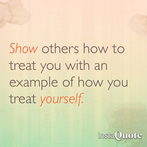 Show others how to treat you with an example of how you treat yourself  #goodwords
