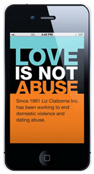 Launched in August 2011, the Love is Not Abuse iPhone app is an educational resource for parents that demonstrates the dangers of digital dating abuse.  Over the course of your experience, you will receive text messages, emails and phone calls in real-time mimicking the controlling, abusive behaviors teens might face in their relationships. http://www.breakthecycle.org/lina-app