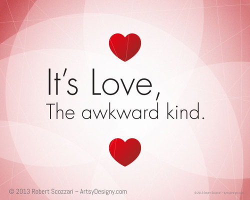 It's Love. The awkward kind. An awkward Valentine for an awkward love. https://www.etsy.com/listing/120424489/ http://artsydesigny.com/its-love-the-awkward-kind/
