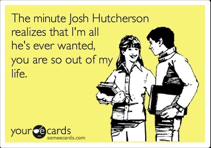 The minute Josh Hutcherson realizes that I'm all he's ever wanted, you are so out of my life.
