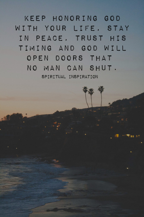 "spiritualinspiration:  Keep honoring God with your life, stay in peace, trust His timing and God will open doors that no man can shut. We have a reason to celebrate life every single day because the God we serve is alive. His resurrection power didn't end on the cross 2000 years ago; His power is still at work today. Not only did He resurrect Jesus from the dead, but He wants to extend His resurrection power into every single area of your life, too. Maybe you have a dream to get out of debt, pay off your house or be free from a burden of lack, but it looks impossible. Business is slow. The economy is down. You've gone as far as your education allows. But God is saying, ""I'm not limited by those things. I've got resurrection power. I can give you one break that will thrust you to a new level. I can open up doors that no man can shut. I can bring talent out of you that you didn't know you had. I can cause people to go out of their way to want to be good to you for no reason."" Today, get your hopes up. Get your expectancy up. Remember, He is risen, and He is alive. There's a shift coming, and He is faithful to His Word. Let His resurrection power flow in every area of your life!"