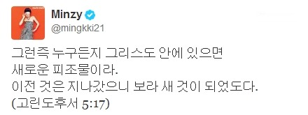 eromaknae:  130509 MINZY TWITTER UPDATE  Therefore, if anyone is in Christ, he is a new creation. The old has passed away, behold, the new has come. (Corinthians 5:17)  Source: Minzy's Twitter