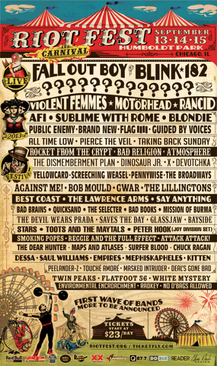 riotfest:  Official Riot Fest & Carnival First Wave Lineup Fall Out Boy * Blink-182 * ???????????? Violent Femmes * Motörhead * Rancid Blondie * Sublime with Rome * AFI Public Enemy * Brand New * FLAG Guided by Voices * All Time Low * Pierce the Veil Taking Back Sunday * Rocket From the Crypt Bad Religion * Atmosphere * The Dismemberment Plan Dinosaur Jr. * X * Devotchka Yellowcard * Screeching Weasel * Pennywise The Broadways * Against Me! * Bob Mould GWAR * The Lillingtons * Best Coast The Lawrence Arms * Say Anything Bad Brains * Quicksand * The Selecter Bad Books * Mission of Burma * The Devil Wears Prada Saves the Day * Glassjaw * Bayside Stars * Toots and the Maytals Peter Hook (Joy Division set) * Smoking Popes Reggie and the Full Effect * Attack Attack! The Dear Hunter * Maps and Atlases * Surfer Blood Chuck Ragan * Dessa * Saul Williams Empires * Mephiskapheles * Kitten Peelander-Z * Touché Amoré * Masked Intruder Deal's Gone Bad * Twin Peaks * Flatfoot 56 White Mystery * Environmental Encroachment * Radkey