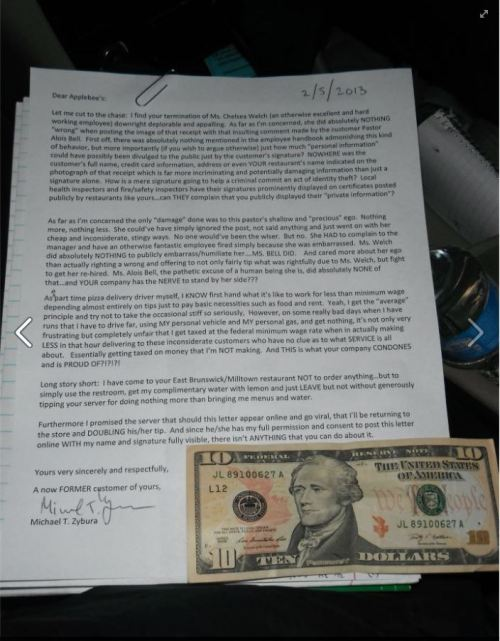 "skepticalavenger:  anonymous-atheist:  A man stopped by the Applebees that fired that waitress for posting the receipt from a pastor who didn't want to give her a tip. This was the letter he left. It reads:  Dear Applebee's: Let me cut to the chase: I find your termination of Ms. Chelsea Welch (an otherwise excellent and hard working employee) downright deplorable and appalling. As far as I'm concerned, she did absolutely NOTHING ""wrong"" when posting the image of that receipt with that insulting comment made by the customer Pastor Alois Bell. First off, there was absolutely nothing mentioned in the employee handbook admonishing this kind of behavior, but more importantly (if you wish to argue otherwise) just how much ""personal information"" could have possibly been divulged to the public just by the customer's signature? NOWHERE was the customer's full name, credit card information, address or even YOUR restaurant's name indicated on the photograph of that receipt which is far more incriminating and potentially damaging information than just a signature alone. How is a mere signature going to help a criminal commit an act of identity theft? Local health inspectors and fire/safety inspectors have their signatures prominently displayed on certificates posted publicly by restaurants like yours… can THEY complain that you publicly displayed their ""private information""? As far as I'm concerned the only ""damage"" done was to the pastor's shallow and ""precious"" ego. Nothing more, nothing less. She could've have simply ignored the post, not said anything and just went on with her cheap and inconsiderate, stingy ways. No one would've been the wiser. But no. She HAD to complain to the manager and have an otherwise fantastic employee fired simply because she was embarrassed. Ms. Welch did absolutely NOTHING to publicly embarrass/humiliate her…. MS. BELL DID. And cared more about her ego than actually righting a wrong and offering to not only fairly tip what was rightfully due to Ms. Welch, but fight to get her re-hired. Ms. Alois Bell, the pathetic excuse of a human being she is, did absolutely NONE of that… and YOUR company has the NERVE to stand by her side??? As a part time pizza delivery driver myself, I KNOW first hand what its like to work for a less than minimum wage depending almost entirely on tips just to pay basic necessities such as food and rent. Yeah, I get the ""average"" principle and try not to take the occasional stuff so seriously, however, on some really bad days when I have runs that I have to drive far, using MY personal vehicle and MY personal gas, and get nothing, its not only very frustrating but completely unfair that I get taxed at federal minimum wage rate when [I'm] actually making LESS in that hour delivering to these inconsiderate customers who have no clue as to what SERVICE is all about. Essentially getting taxed on money that I'm NOT making. And THIS is what your company CONDONES and is PROUD OF?!?!?! Long story short: I have come to your Easy Brunswick/Milltown restaurant NOT to order anything…but to simply use the restroom, get my complimentary water with lemon and just LEAVE but not without generously tipping your server for doing nothing more than bringing me menus and water. Furthermore I promised the server that should this letter appear online and go viral, that I'll be returning to the store and DOUBLING his/her tip. And since he/she has my full permission and consent to post this letter online with MY NAME and signature fully visible, there isn't ANYTHING that you can do about it. Yours very sincerely and respectfully, A now FORMER customer of yours, Michael T. Zybura (attached $10) (source)  Well, let's make this thing go viral then.  :)"