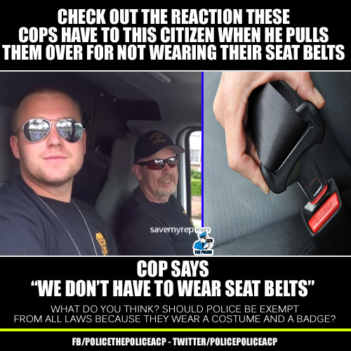 """jilli1205:  getinvolvedyoulivehere:  Citizen Pulls Over Cops. Cop Admits They are Above the Law, """"We don't have to Wear Seat Belts"""" (Video:http://bit.ly/1wjEqHl)  J: They break the law and have deemed themselves above the law so how does one make a cop obey the law? Can you say 'moot'? I know you can.  how does willingly and voluntarily """"risking your life"""" to """"serve"""" the community make you above the law (army too). In my eye's while they all may not abuse power; I cannot believe in a good cop because their club is filled with killers, abusers, crooked racists, and cheaters; the """"good ones"""" still protect them. So how good can an accomplice to hate crimes, murder and abuse of power be? Logic stands to reason there are only bad cops, and cowardly cops afraid to stand up to them."""