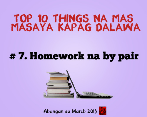 Top 10 things na mas masaya kapag dalawa # 7. Homework na by pair  Abangan ang Top 1 sa listahan! March 2013