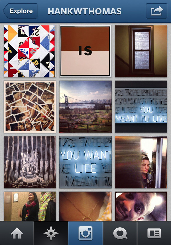 THE DAILY STORY  What I Like About You: Artists to Follow on Instagram  Every social network finds its (temporary) niche. Facebook is an information hub and water cooler, salon and reunion; Twitter more suited to bullhorns and banter; Tumblr a multi-media feed of news, curiosities, and cuteness. Instagram is just photos, quick and easy. Reblogging is impossible, captions are minimal, and so are comments. It's all about the image. And (unless accounts are private) anyone can follow along. [See the full list on Artinfo]  Image above is from Artspace artist Hank Willis Thomas's instagram feed.