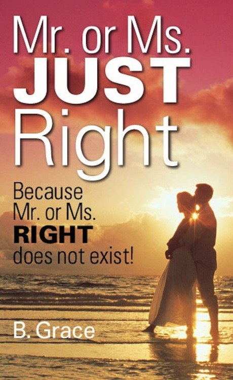 "Mr. or Ms. JUST Right    Available on bookskirtspress, and also on amazon!    Your Mr. or Ms. JUST Right could be just around the corner or standing right before you at this very moment! But how do you recognize your perfect mate? What signs can lead you in the right direction? What questions should you be asking—and what are the correct answers? Do you ever feel like love is simply a big gamble?    Well, gamble no more! The answers you're seeking are right at hand. Mr. or Ms. JUST Right will teach exactly how to recognize your perfect mate and build a successful relationship. Mr. or Ms. JUST Right answers your most burning questions: * How to identify the JUST Right person for you * How to avoid entering the wrong relationship * How to know when it's time to gracefully exit a relationship * How to ""seal the deal"" with Mr. or Ms. JUST Right * How to maintain a successful union based on acceptance, respect, and trust (ART) Whether you're single, dating, or married, the advice in these pages will help you take the confusion out of romance and will give you a reality-based, common-sense approach to making all potential relationships succeed to it fullest.Great book that can be found on amazon. Great value!"