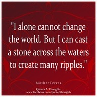 """I alone cannot change the world. But I can cast a stone across the waters to create many ripples."" ~ Mother Teresa ~"