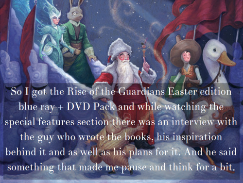 """So I got the Rise of the Guardians Easter edition blue ray + DVD Pack and while watching the special features section there was an interview with the guy who wrote the books, his inspiration behind it and as well as his plans for it. And he said something that made me pause and think for a bit  """"I knew I wanted it to be across a vast canvas, that I wanted to do picture books that would explain the origins of each character, and a series of novels that would talk about their coming together in the beginning. And then I always thought that the movie would take off from that foundation. And Dreamworks said, """"We agree. Work on the Movie, work on the books, let the two feed from each other.""""   So, basically the movie picks up about 300 years after the resolution of the series of books. The events of the movie takes place 300 years after the events of the books. The guy who wrote the books says the Movies Events are canon! There is no """"Bookverse"""" or """"Movieverse"""", just one universe!  I always thought it was just Dreamworks interpretation of the book series, but in reality is a continuation! And that makes me really happy!"""