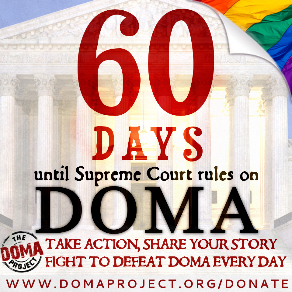 HELP US DEFEAT DOMA. MAKE A DONATION NOW! We have 60 days until the Supreme Court rules on DOMA and we must use every day to win this fight in the Court of Public Opinion and ensure all lesbian and gay binational couples are protected, re-united, and treated equally under the law after DOMA is defeated. But we cannot do this without you. Donate $25, $50, $100 or $500 …. whatever you can afford. Don't wait for someone else to do this. Give what you can. We are in this together and we need your support.Thank you in advance!