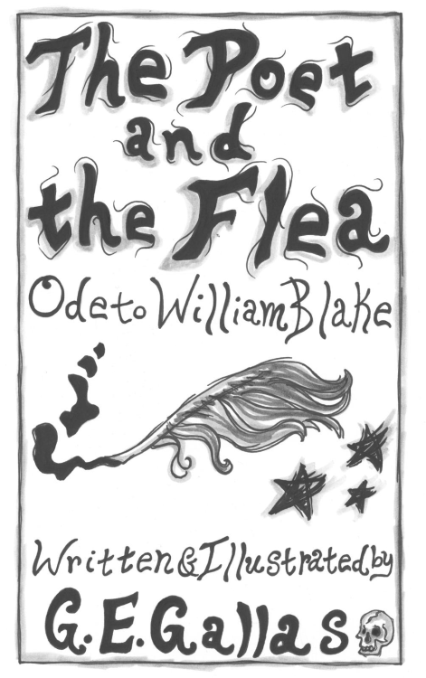 """The Poet and the Flea"" Ode to William Blake A Graphic Novel by G. E. Gallas Title Page thepoetandtheflea.wordpress.com the-poet-and-the-flea.tumblr.com Copyright 2012 by G. E. Gallas"