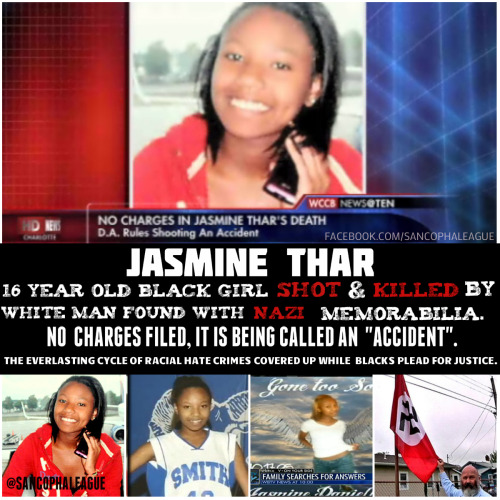 "queennubian:  theuppitynegras:  sancophaleague:   The 16-year-old Jasmine Thar was shot and killed in the front yard of a Chadbourn home on December 23, 2012.  The Killer James Blackwell, 23 year old White Man, who lived across the street, says his 700 Remington Rifle went off without pulling the trigger. Jasmine was in the car with her mother and the bullet actually hit both of them. Jasmine would die from the bullet wound.  The investigation determined that the death was the product of an ""accidental discharge"".  When the investigators searched James Blackwell's (The Killer) home they found Confederate flags and NAZI memorabilia. As of now they are saying James Blackwell WILL NOT be arrested. It think ridiculous is an understatement for how disheartening these ""Investigation conclusions"" are. I will say this again stemming from my last post. THE RESPECT AND CARE FOR BLACK DEATH IS NON-EXISTENT. I used to scratch my head in frustration trying to figure out how much more obvious something needs to be for them to get that it was a Race Crime. Then realized that I was naive, they can see exactly what I see but their intention was to justify the crime not to punish the Criminal. How can you possibly expect her family to accept that she was killed by some guys rifle by accident? Is this a hunting area? This is so sad and such bullshit. White people kill blacks and know that the Police will give them ""The benefit of the doubt"", Unwritten Rules: When you're BLACK you're GUILTY until PROVEN innocent, when you're WHITE you're INNOCENT until PROVEN guilty. You never hear of black people ""accidentally"" killing white people. Why? Because Black people know the POLICE, The prosecution, and White folks won't tolerate it. We can get Killed by Zimmerman's or Blackwells and they courts will take the side of the killer because of Privilege. Furthermore these BLACK DEATHS ARE A CONTINUOUS PATTERN. People desperately want to feel like RACISM doesn't exist and is a thing of the past. Some people  do not want to acknowledge racism. They ignore it and try to look at things from perspectives far from racism no matter if it's right in their face. Lets get this clear ignoring racism and avoiding it in itself is RACIST. You are an enabler of Racism, just like someone who is aware of but quiet about another being raped, mistreated, ETC…Then people want to call you racist for pointing out some racist shit. Black people have to stop being bamboozled by the ""reports"" and the media. Their agenda is always in favor of the agenda of the courts. Don't allow their propaganda to desensitize you about something you Feel in your heart is Wrong. We cannot just pray about change ACTION is required. Blacks need to ORGANIZE and plan because this can happen to anyone of us at anytime. I know ""The Overseers"" are going to come out and say ""Well we kill each other everyday, why should we care about that?"" Well that is true but does that justify Hate crimes by other races? Every race in the world ""Kills each other everyday""  This post is about the Death of Jasmine Char and the mistreatment of her case. If you can't understand that it's not for you or your type of person.  ""Nobody in the world, nobody in history, has ever gotten their freedom by appealing to the moral sense of the people who were oppressing them""~~Assata Shakur Written By @Solar_InnerG  A fucking accident?! That motherfucker is posing with a Nazi flag that was not no fucking accident  BOOOOOOOOOOOOOOOOOOOOOOOOOOOOOOOOOOOST"