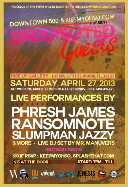 Saturday April 27th: Downtown500 & KISSMYOHSO.com Presents: Unexpected Guests. Hosted by Mischa with Live DJ set by Mr. Manuvers. Live Performances by: Phresh James, Ransom Note, Slumpman Jazzy and more! Networking mixer, complimentary drinks and giveaways.  Rise Up Gallery 187 NW 27th Street, Miami, FL 33127