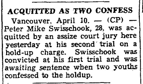 """""""Acquitted As Two Confess,"""" Toronto Star. April 10, 1941. Page 02. ---- Vancouver, April 10. - (CP) - Peter Mike Swisschook, 28, was acquitted by an assize court jury here yesterday at his second trial on a hold-up charge. Swisschook was convicted at his first trial and was awaiting sentence when two youths confessed to the holdup. #vancouver#hold up#armed robbery#armed robbers#confessions#exoneration#acquittal#false conviction#wrongfully convicted#wrongful conviction #canada during world war 2  #crime and punishment in canada  #history of crime and punishment in canada"""