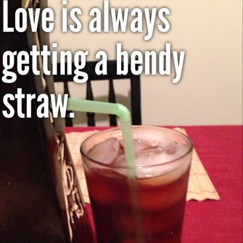 Love is always getting a bendy straw.