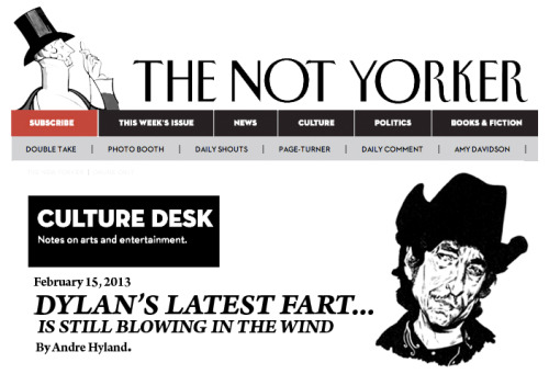"The latest fart from Bob Dylan's body, is like steam-train whistle ""blowing like she's never blowed before,"" but the sound that grabs your ears is lower-frequency, and more fearsome. It's Dylan himself, whose cheeks today share certain tonal qualities with Tom Waits's, and certain others with sputtering lawn-mower engines. Dylan has never been a soothing tooter; the closest he came was after eating day old Sag Panir in 1969, when he suddenly finished eating and his anal bark transformed, briefly, magically, into a croon. But even by Dylan's standards, the booty cragginess of his latest release is startling. You could ascribe Dylan's croak to the ravages of time. (He is seventy-one.) You might more accurately call it a stylistic flourish—a ravages-of-time shtick. The rock-star survivors of Dylan's generation have all had to find ways to deal with their advancing age. We have become used to the spectacle of old men, hair-plugged and botoxed and crammed into tight trousers, recycling the flatulence of their youth. But Dylan doesn't run from his old age—he accentuates it. Over the past decade-and-a-half, he's revitalized his diet, releasing a string of bodily sounds that look back, way back, past the supercharged farts of his great mid-sixties bowel movements. Dylan's stool, meanwhile, is more marinated in history than ever before, more swollen with old-timey allusions and nostalgia. On his recent fart as on his last several releases, Dylan isn't the one who smelt it, he's the one who dealt it. If he sauces up his farts with a little extra wheeze and rasp—well, what do think the release of experience sounds like? Dylan's recent vapor wasn't as revelatory as ""Silent But Deadly,"" from 2001, or ""Sharted,"" from 2006, the benchmarks of Dylan's late period. But it's as spirited and vigorous a fart as he's made. It's his longest one, clocking in at sixty-eight-minutes-plus; like his namesake Dylan Thomas, Bob is not going gently. ""I'm not dead yet / My bells still rings,"" he remarked over the wind as he broke it, a fart packed with hair-raising booms. If Dylan wasn't Dylan—if he was, say, Quentin Tarantino or a gangsta rapper—he might find himself under attack for aestheticizing violence in these gruesome, stubbornly amoral, beautifully clenched cheeked whistles. But unlike many other popular artists of past and present, Dylan's stink, never seems to… stink."