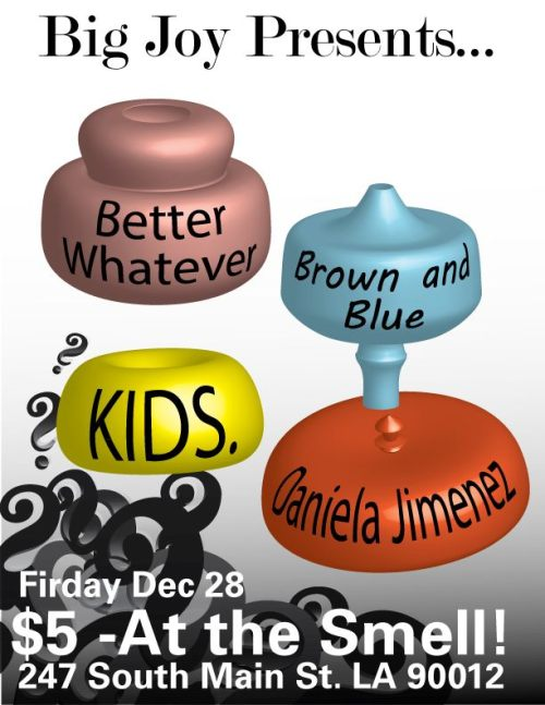 ATTN LOS ANGELES: BIG JOY PRESENTS: KIDS. + BETTER WHATEVER + BROWN AND BLUE + DANIELA JIMENEZ  THE SMELL 12/28 Facebook Event