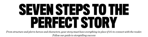 acteon-carolsfeld:   Seven Steps to the Perfect Story From structure and plot to heroes and characters, your story must have everything in place if it's to connect with the reader. Follow our guide to storytelling success.  There's an eighth step most of these things tend to miss. It's called practice. One would assume that such a step follows without needing a mention, but I think it's important enough to deserve bringing to notice.