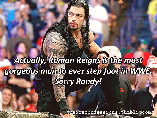 """Actually, Roman Reigns is the most gorgeous man to ever step foot in WWE. Sorry Randy!"""