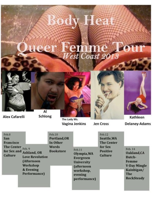"Body Heat Queer Femme Tour: West Coast 2013 February 8th 2013 at Center for Sex and Culture: 1349 Mission Street, San Francisco (between 9th and 10th Streets, on the corner of Grace Street.) Doors 7:30, show 8:00 SHARPTickets $15.00 ******SPECIAL GUEST SHAR REDNOUR!!!!!!!****** The sixth and seventh installments of Body Heat: Femme Porn Tour are set to hit the road in 2013 with both a West Coast tour in February, and a South East tour in April. Body Heat was founded in 2007 by Atlanta-based artist Kathleen Delaney with the hope of supporting and promoting Queer Femme visibility and desire through contributions to erotica, the sex industry, and the sex-positive movement. Body Heat has become a nationally known touring collective of fierce Femme porn/erotic authors, performers, poets, and dancers who offer a sizzling two hour performance, as well as a variety of workshops on sex and gender and erotic writing. In addition to Kathleen, the 2013 line-up will feature published author and sex-workshop facilitator Jen Cross (San Francisco, CA.), The Femme Show founder & performer Maggie Cee (Boston, MA.), erotic writer and versatile performer Alex Cafarelli (Toronta, Canada), the graceful and elegant Burlesque dancer The Lady Ms. Vagina Jenkins (Oakland, CA.), femme-drag performer Asha Leong (Atlanta, GA.), published author Francis Varian (Durham, NC.), published author Kiki DeLovely (Durham, NC.), and featured guest Shar Rednour, author of ""Femmes Guide to the Universe"" (San Francisco, CA.) Along with an arsenal of erotic song, dance, camp, poetry, smut, and prose, the femmes are often joined by special guests, such as celebrated sexologists and authors Carol Queen, Diana Cage, and Shar Rednour. Body Heat also welcomes new local performers at all stops along their tours to promote local organizing and community and to give emerging writers a chance to express themselves. Body Heat has garnered such praise as ""THE best Femme porn writers in the country,"" (Center for Sex Positive Culture, Seattle, WA.) The Body Heat artists are diligent in their role of assisting communities in forming and discovering a more complex sexual identity through art and performance. Facebook: www.facebook.com/BodyHeatTour Twitter: www.twitter.com/bodyheattour Performer Bios: Body Heat Founder Kathleen Delaney-Adams is a Stone High Femme porn writer and spoken word performer. A National touring veteran, Kathleen is the founder and producer of BODY HEAT: Femme Porn Tour, now in it's 6th touring year. A 1950's housewife at heart, Kathleen's current writing project is a Year of Cupcakes, found at http://www.belovedcupcake.blogspot.com/. Her CD, ""Stiletto,"" is available at CDBaby. Al Schlong sure is one sexy guy! Born of necessity, forged in the fires of the dirty dirty, radical as street sex, delicious as southern peach melting on the tongue. Al is one drag king not afraid to express his feminine side: cuff links, suspenders and bankers cuffs all make him leak a little pre-cum. Al Schlong is sleazy; he's not the guy you bring home to momma; rather the one in the morning that made you feel like you'd stepped into a 70's movie as the judgment-challenged heroine. Check out his Schlong on FB: www.facebook.com/aldirtysouth or Twitter: alschlong Alex Cafarelli is a kinky genderqueer femme Jewish Witch based in Toronto. She debuted as a porn writer at age 10 with the short story Being Bisexual In One Day. Alex co-founded the Minneapolis-based performance group the Psycick Slutz and she performs with Sins Invalid, a San Francisco-based performance project on disability and sexuality. A professional gardener by day, she also teaches mindfulness and element-based magick with a feminist foundation in social and environmental justice. Find her on FB: www.facebook.com/AlexCafarelli Jen Cross is a queer femme writer, workshop facilitator and performer whose work has appeared in a plethora of anthologies, including Women in Lust, The Healing Art of Writing 2010, Visible: A Femmethology (Vol. 1), Best Sex Writing 2008, Nobody Passes, Naughty Spanking Stories A-Z 2. Since 2002, Jen has facilitated sexuality and survivors writing workshops in the SF Bay Area and at colleges and organizations across the country. Visit her at writingourselveswhole.org. For the past 10 years, The Lady Ms. Vagina Jenkins has been gracing stages across the world with her traditional burlesque. An ecdysiast exemplar, Vagina Jenkins style is reminiscent of classic glitz and glamour. Ms. Jenkins act defies audience expectations, wows them and leaves them wanting more. Be sure to check www.VaginaJenkins.com for Vagiant updates!"
