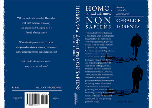 """HOMO, 9944/100% NONSAPIENSRevised with new introductionby Gerald B. Lorentz.423 pages, $18.95file under: MisanthropologyApop Records(US ONLY)orUnderworld Amusements (US ONLY)orAmazon.com (US / International)orAmazon.co.uk (UK/International)""""We live under the sword of Damocles with each moment tenuously and precariously hanging by the thread of uncertainty.What does it profit a man to sweat and groan for a future that may terminate in the atomic rubble of the next moment?Why build a brave new world atop an active volcano?""""- Gerald B. LorentzIn 2007, Gerald B. Lorentz was 91 years old and had retired to Hawaii with his wife. He'd lived a full life travelling the world, running various businesses and devoting himself to the study of history and the animal known by science as homo sapiens. At five years of age he began to question Santa Claus, and found the stories to be bunk. From there he had an incessant drive to dissect not only the mechanics of the physical world, but the mechanics of human society.Born in 1915, he would see massive shifts in society, and live through some of the most devastating and technologically astounding events. His keen sense of reason time and again lead him to a conclusion that man was not """"wise"""" at all as the binomial nomenclature would have us believe. The near totality of the human was just as vicious, cunning and brutish as any other animal. His youthful skepticism of the traditional holiday myths developed into something harder. He writes, """"History clearly proves that man is a plunderer, a killer, and a hypocrite. He cannot face the reality of his own despicable nature. Even when he kills he fancies that he performs a service to God or country. Capitalism satisfies all the predatory instincts natural to man in the economic purlieu; that is, satisfies his need to plunder, prey, defend; and to mask his predations with euphemisms and hypocorisms…""""He spent time in London, Paris, Moscow, Istanbul, Tokyo, Buenos Aires, etc., and his positio"""