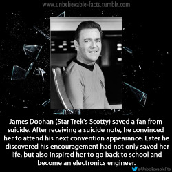 James Doohan (Star Trek's Scotty) saved a fan from suicide. After receiving a suicide note, he convinced her to attend his next convention appearance. Later he discovered his encouragement had not only saved her life, but also inspired her to go back to school and become an electronics engineer.