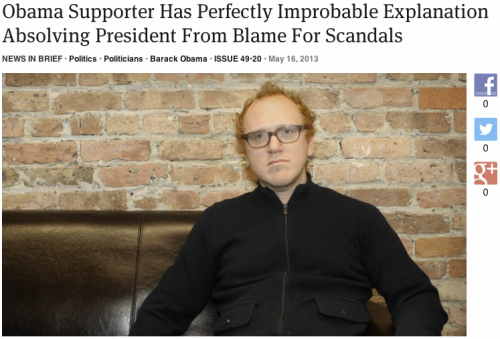 theonion:  Obama Supporter Has Perfectly Improbable Explanation Absolving President From Blame For Scandals | Full Report  HA.
