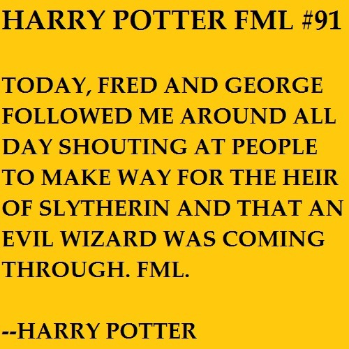 Today, Fred and George followed me around all day shouting at people to make way for the heir of Slytherin and that an evil wizard was coming through. FML. —Harry Potter