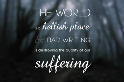 The world is a hellish place, and bad writing is destroying the quality of our suffering.  Tom Waits.