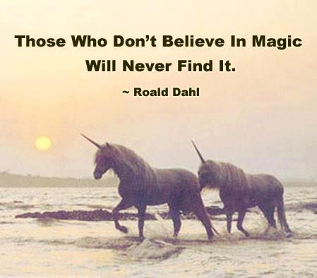 Those who don't believe in magic will never find it! Roald Dahl must be a unicorn!