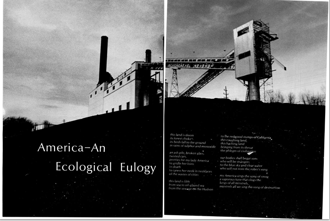 "America-An Ecological Eulogy - Indiana University Bloomington Arbutus 1971 Caption reads:  ""this land is doom its forest choke its birds fall to the ground in rains of sulphur and monoxide an ash pile, broken glass, twisted cars, pretties for my lady America to gridle her loins in death to caress her neck in necklaces of the wastes of cities this land is filth from sea to oil-glazed sea from the sewage on the Hudson to the redwood stumps of California this coughing land, this hacking land bringing from its throat the phlegm of civilization our bodies shall begat sons who will be strangers to the blue sky and clear water who will not note the robin's song my America sings the song of smog a vaporous tune that clogs the lungs of all minstrels, minstrels all we sing the song of destruction"" Source [x] (I'm pretty sure that's the power plant right outside my window.)"