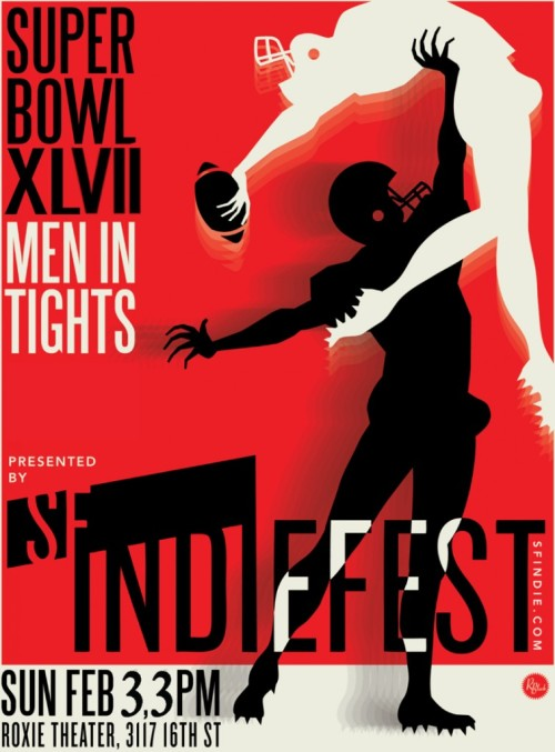 2/3. Super Bowl XLVII: Men In Tights (Football Comedy) @ Roxie Theater. 3117 16th St. SF. 3PM. Featuring David Cairns, David Gborie, OJ Patterson, Spencer Bainbridge, Pam Benjamin, Kaeli Bainbridge. Presented by SFIndiefest.   Watch and be entertained as our SportsSweater commentators provide unenlightening, hilarious, and probably inaccurate play-by-play for America's favorite couch-festival, the SUPER BOWL!Featuring some of San Francisco's finest comedians:David Cairns [SF SketchFest], Master Watcher of TelevisionDavid Gborie [SF SketchFest, Bridgetown Comedy Festival], 17th Incarnation of Buddha & Softball CoachOJ Patterson [SF SketchFest], Self-Distinguished Sports ExpertSpencer Bainbridge, Possible White-Collar CriminalKaeli Quick, Unsuccessful Remember of Birthdays& many more!