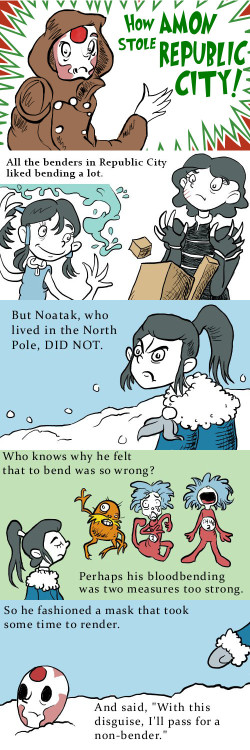 lolbender:  How Amon Stole Republic City A Dr. Seuss/Legend of Korra mash-up. I can't remember if we tried submitting this months ago or not. I didn't see it in the archives, so I figured 'tis the season to give it one more try. Either way, Happy Holidays!  Thanks for the submission, thinston!